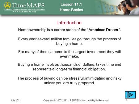 "Lesson 11.1 Home Basics July 2011Copyright © 2007-2011 … REMTECH, inc … All Rights Reserved1 Introduction Homeownership is a corner stone of the ""American."