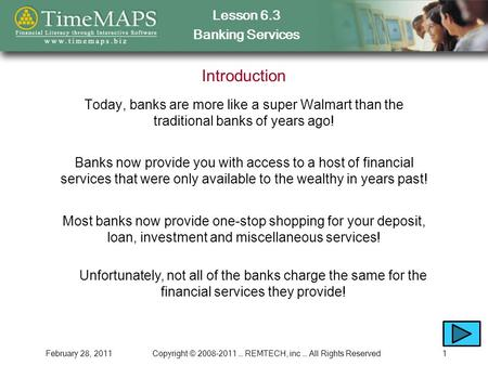 Lesson 6.3 Banking Services February 28, 2011Copyright © 2008-2011 … REMTECH, inc … All Rights Reserved1 Introduction Today, banks are more like a super.