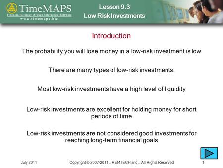 Lesson 9.3 Low Risk Investments July 2011Copyright © 2007-2011 … REMTECH, inc … All Rights Reserved1 Introduction The probability you will lose money in.