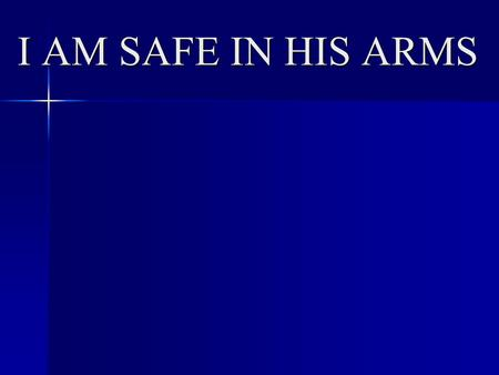 I AM SAFE IN HIS ARMS.  Does not mean free from trials/tribulation/illness/dange r (Dan 3; Acts 16:24-26; Phil 4:11-13).