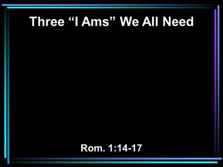 "Three ""I Ams"" We All Need Rom. 1:14-17. 14 I am a debtor both to Greeks and to barbarians, both to wise and to unwise. 15 So, as much as is in me, I am."