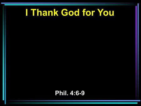 I Thank God for You Phil. 4:6-9. 6 Be anxious for nothing, but in everything by prayer and supplication, with thanksgiving, let your requests be made.
