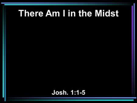 There Am I in the Midst Josh. 1:1-5. 1 After the death of Moses the servant of the LORD, it came to pass that the LORD spoke to Joshua the son of Nun,