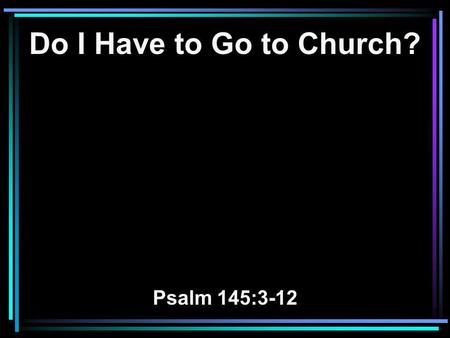Do I Have to Go to Church? Psalm 145:3-12. 3 Great is the LORD, and greatly to be praised; And His greatness is unsearchable. 4 One generation shall praise.