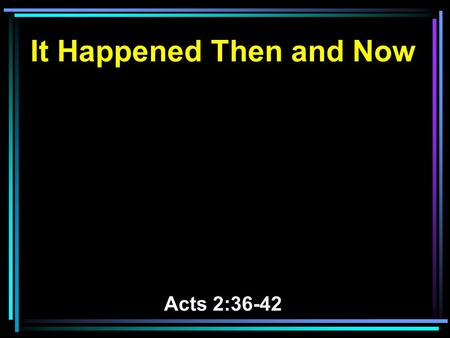 It Happened Then and Now Acts 2:36-42. 36 Therefore let all the house of Israel know assuredly that God has made this Jesus, whom you crucified, both.