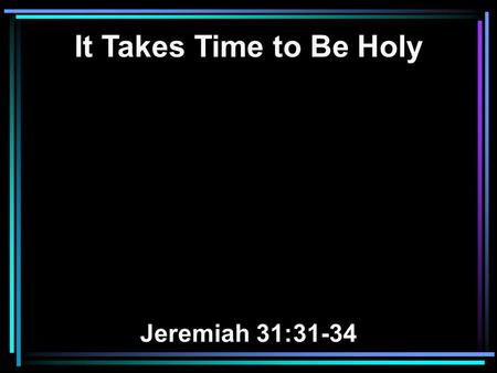 It Takes Time to Be Holy Jeremiah 31:31-34. 31 Behold, the days are coming, says the LORD, when I will make a new covenant with the house of Israel and.