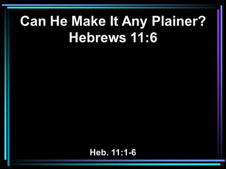 Can He Make It Any Plainer? Hebrews 11:6 Heb. 11:1-6.