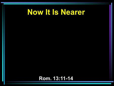 Now It Is Nearer Rom. 13:11-14. 11 And do this, knowing the time, that now it is high time to awake out of sleep; for now our salvation is nearer than.