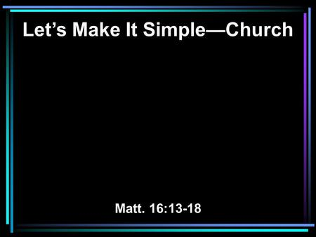 Let's Make It Simple—Church Matt. 16:13-18. The Church—So Confusing Very few read the Bible regularly.