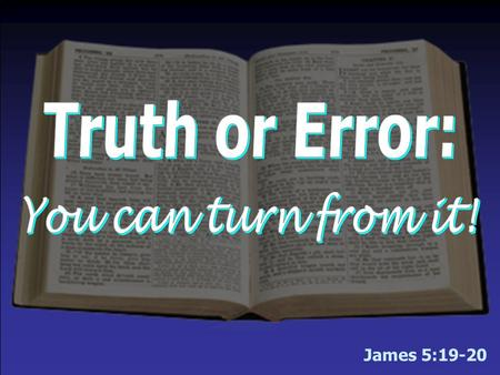 "James 5:19-20. There is only one truth – ""the truth"" –Many want to make truth relative – no absolute truth!  Argue for the existence of various shades."