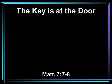 The Key is at the Door Matt. 7:7-8. 7 Ask, and it will be given to you; seek, and you will find; knock, and it will be opened to you. 8 For everyone who.