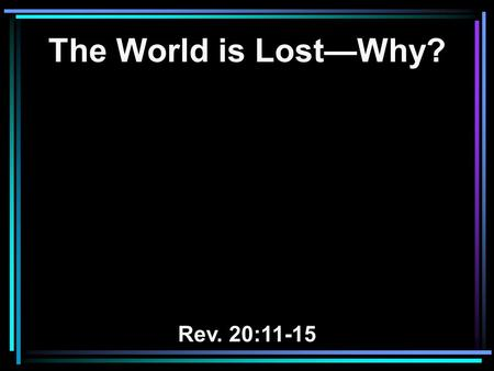 The World is Lost—Why? Rev. 20:11-15. 11 Then I saw a great white throne and Him who sat on it, from whose face the earth and the heaven fled away. And.