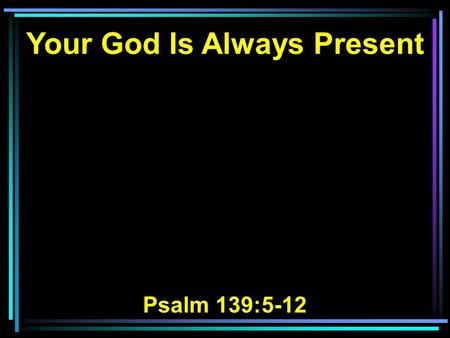 Your God Is Always Present Psalm 139:5-12. 5 You have hedged me behind and before, And laid Your hand upon me. 6 Such knowledge is too wonderful for me;