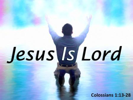 Colossians 1:13-28. As Lord, Jesus Has Authority – An Extensive Reach Over All (1:15-18) As Lord, Jesus Has Authority – An Extensive Reach Over All (1:15-18)