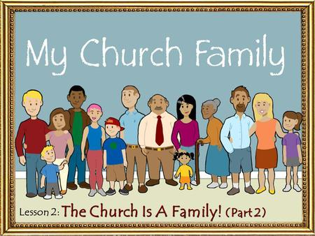 "Lesson 2: The Church Is A Family! (Part 2). Relationships in the ""Church Family"" Relationships in the ""Church Family"" – The Father: God is our Father."