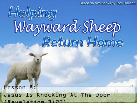 Lesson 8: Jesus Is Knocking At The Door (Revelation 3:20) Based on two books by Tom Holland.