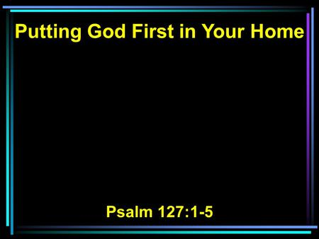 Putting God First in Your Home Psalm 127:1-5. 1 Unless the Lord builds the house, They labor in vain who build it; Unless the Lord guards the city, The.