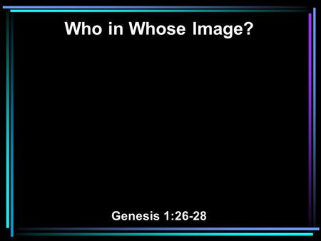 Who in Whose Image? Genesis 1:26-28. 26 Then God said, Let Us make man in Our image, according to Our likeness; let them have dominion over the fish.