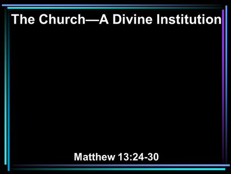 The Church—A Divine Institution Matthew 13:24-30.
