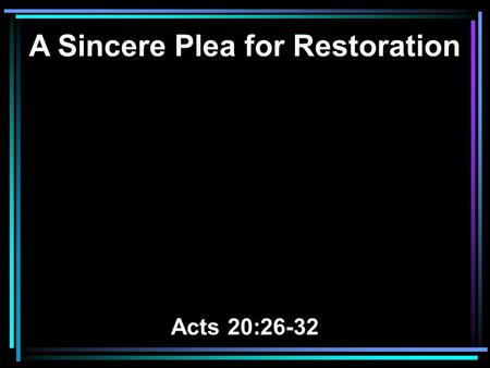 A Sincere Plea for Restoration Acts 20:26-32. 26 Therefore I testify to you this day that I am innocent of the blood of all men. 27 For I have not shunned.