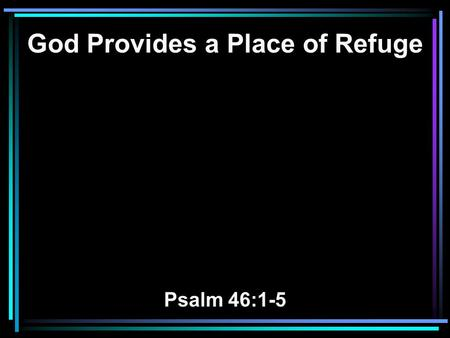 God Provides a Place of Refuge Psalm 46:1-5. 1 God is our refuge and strength, A very present help in trouble. 2 Therefore we will not fear, Even though.