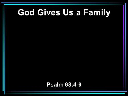 God Gives Us a Family Psalm 68:4-6. 4 Sing to God, sing praises to His name; Extol Him who rides on the clouds, By His name YAH, And rejoice before Him.