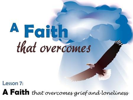 Lesson 7: A Faith that overcomes grief and loneliness.