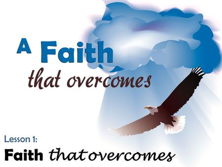 "Lesson 1: Faith that overcomes. ""For whatever is born of God overcomes the world. And this is the victory that has overcome the world— our faith. Who."
