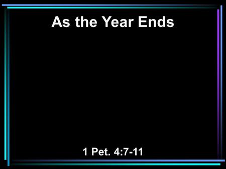 As the Year Ends 1 Pet. 4:7-11. 7 But the end of all things is at hand; therefore be serious and watchful in your prayers. 8 And above all things have.