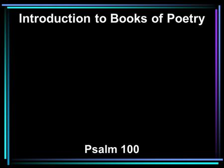 Introduction to Books of Poetry Psalm 100. 1 Make a joyful shout to the LORD, all you lands! 2 Serve the LORD with gladness; Come before His presence.