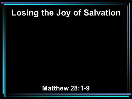 Losing the Joy of Salvation Matthew 28:1-9. 1 Now after the Sabbath, as the first day of the week began to dawn, Mary Magdalene and the other Mary came.