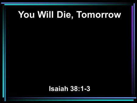 You Will Die, Tomorrow Isaiah 38:1-3. 1 In those days Hezekiah was sick and near death. And Isaiah the prophet, the son of Amoz, went to him and said.