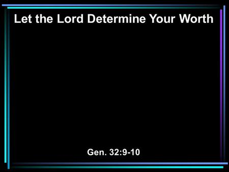 "Let the Lord Determine Your Worth Gen. 32:9-10. 9 Then Jacob said, O God of my father Abraham and God of my father Isaac, the LORD who said to me, ""Return."