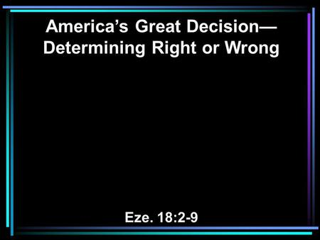 America's Great Decision— Determining Right or Wrong Eze. 18:2-9.
