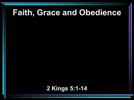 Faith, Grace and Obedience 2 Kings 5:1-14. 1 Now Naaman, commander of the army of the king of Syria, was a great and honorable man in the eyes of his.