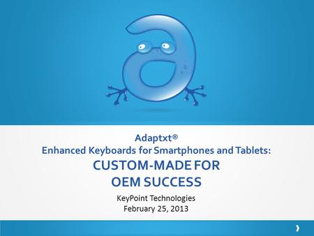 Adaptxt® Enhanced Keyboards for Smartphones and Tablets: CUSTOM-MADE FOR OEM SUCCESS KeyPoint Technologies February 25, 2013.
