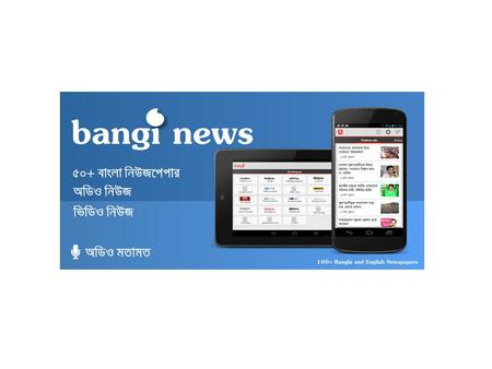 What is Bangi News? A news reader app (Bangla & English) Allows users to read in easy and pleasant way Allows users to make audio comments and engage.