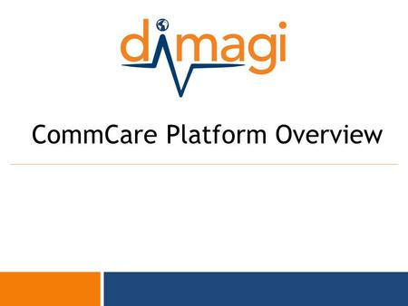 0 CommCare Platform Overview. 1 About Dimagi  Created out of Harvard and MIT Media Lab, offices in Cambridge, USA; New Delhi, India; Cape Town, SA; and.