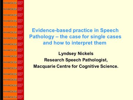 Evidence-based practice in Speech Pathology – the case for single cases and how to interpret them Lyndsey Nickels Research Speech Pathologist, Macquarie.