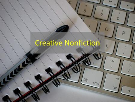 Creative Nonfiction. Creative Essay Any short, non-fiction text written with specific attention to its aesthetic qualities and presentation that is written.