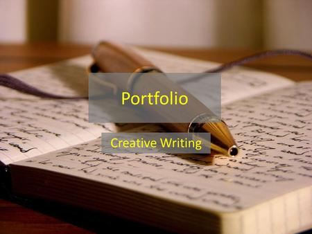 Portfolio Creative Writing. Overview How has my writing changed? What have you learned? – Look for examples throughout work Where can you improve? – Look.