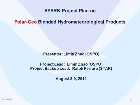 V14.1 Jun 2009 1 SPSRB Project Plan on Polar-Geo Blended Hydrometeorological Products Presenter: Limin Zhao (OSPO) Project Lead: Limin Zhao (OSPO) Project.