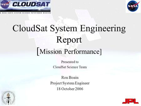 CloudSat System Engineering Report [ Mission Performance] Presented to CloudSat Science Team Ron Boain Project System Engineer 18 October 2006.
