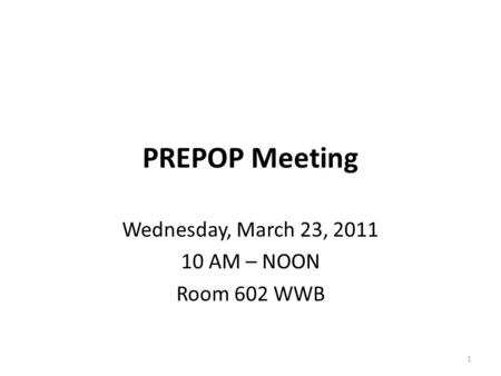 PREPOP Meeting Wednesday, March 23, 2011 10 AM – NOON Room 602 WWB 1.