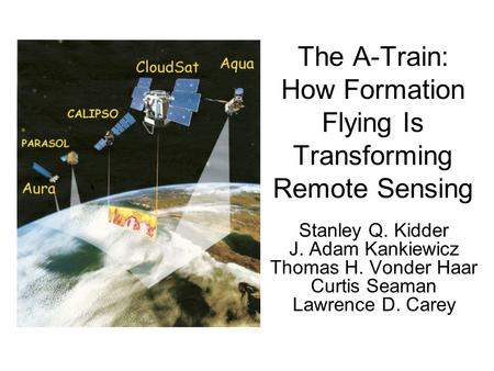 The A-Train: How Formation Flying Is Transforming Remote Sensing Stanley Q. Kidder J. Adam Kankiewicz Thomas H. Vonder Haar Curtis Seaman Lawrence D. Carey.