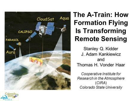 The A-Train: How Formation Flying Is Transforming Remote Sensing Stanley Q. Kidder J. Adam Kankiewicz and Thomas H. Vonder Haar Cooperative Institute for.