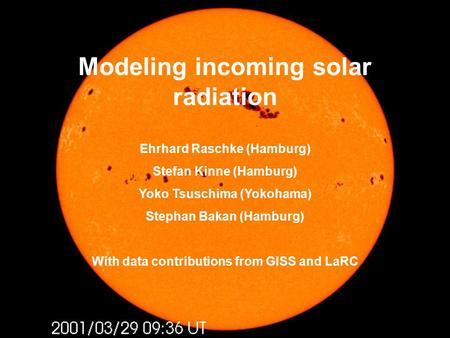 Modeling incoming solar radiation Ehrhard Raschke (Hamburg) Stefan Kinne (Hamburg) Yoko Tsuschima (Yokohama) Stephan Bakan (Hamburg) With data contributions.