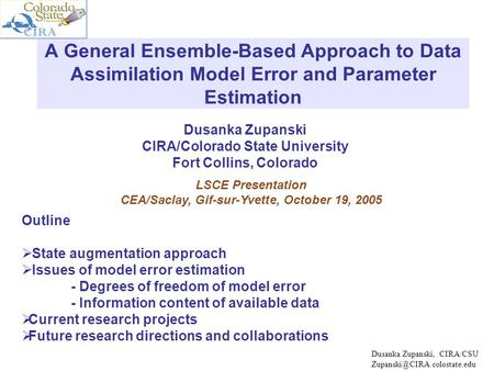 Dusanka Zupanski CIRA/Colorado State University Fort Collins, Colorado A General Ensemble-Based Approach to Data Assimilation Model Error and Parameter.