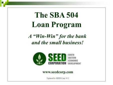 "The SBA 504 Loan Program A ""Win-Win"" for the bank and the small business! www.seedcorp.com Updated by SEED Corp. 9/12."
