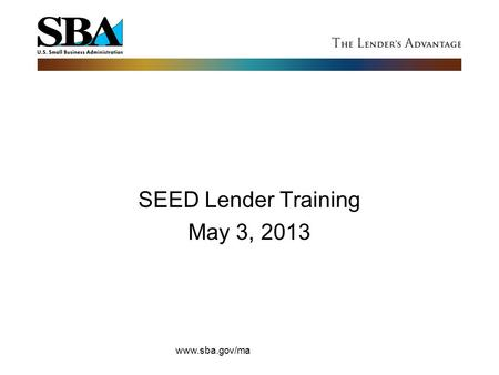 SEED Lender Training May 3, 2013 www.sba.gov/ma. FY 2012 SBA Approvals US 53,848 Guaranteed Loans = $21,865 billion 44,377 (7a) 9,471 (504s) Massachusetts.